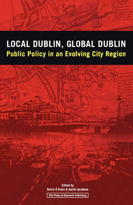 Local Dublin Global Dublin: Public Policy in an Evolving City Region by Deiric O Broin