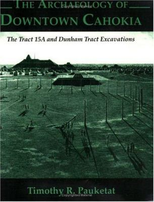 Archaeology of Downtown Cahokia The Archaeoloy of Downtown Cahokia The Tract 15A and Dunham Tract Exavations v. 1 by Timothy Pauketat