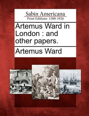 Artemus Ward in London: And Other Papers. by Artemus Ward