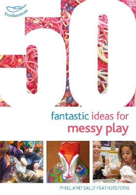 50 Fantastic Ideas for Messy Play by Sally Featherstone
