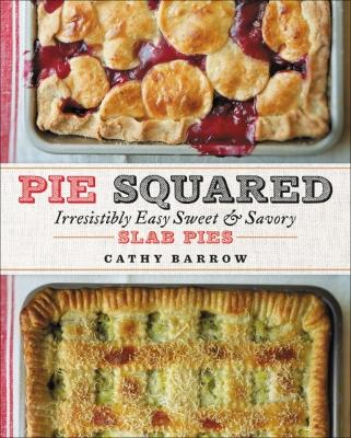Pie Squared: Irresistibly Easy Sweet and Savory Slab Pies by Cathy Barrow
