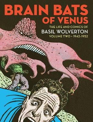 Brain Bats Of Venus: The Life and Comics of Basil Wolverton Volume 2 (1942-1952) by Greg Sadowski