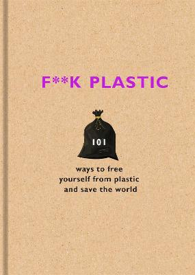 F**k Plastic: 101 ways to free yourself from plastic and save the world by Various