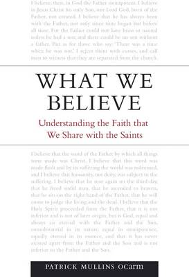 What We Believe: Understanding the Faith That We Share with the Saints by Patrick Mullins