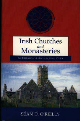 Irish Churches and Monasteries: An Historical and Architectural Guide by Sean O'Reilly