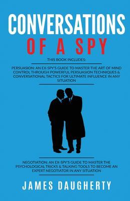 Conversation: Of A Spy: This Book Includes - Persuasion An Ex-SPY's Guide, Negotiation An Ex-SPY's Guide by James Daugherty