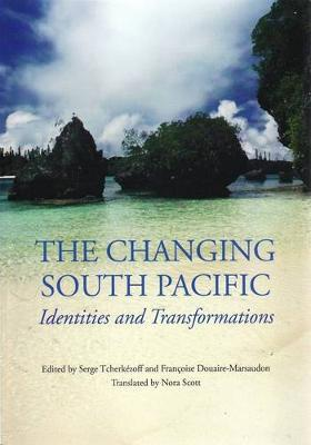 The Changing South Pacific: Identities and Transformations by Serge Tcherkezoff