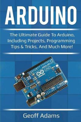 Arduino: The ultimate guide to Arduino, including projects, programming tips & tricks, and much more! by Geoff Adams