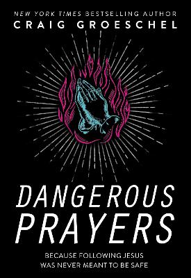 Dangerous Prayers: Because Following Jesus Was Never Meant to Be Safe by Craig Groeschel