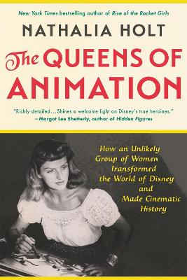 The Queens of Animation: The Untold Story of the Women Who Transformed the World of Disney and Made Cinematic History by Nathalia Holt