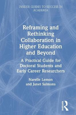 Reframing and Rethinking Collaboration in Higher Education and Beyond: A Practical Guide for Doctoral Students and Early Career Researchers by Narelle Lemon