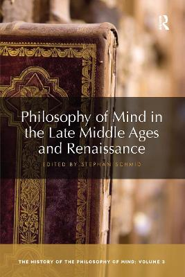 Philosophy of Mind in the Late Middle Ages and Renaissance: The History of the Philosophy of Mind, Volume 3 by Stephan Schmid