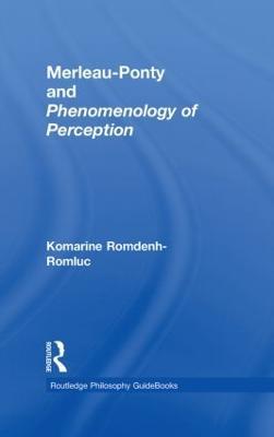 Routledge Philosophy GuideBook to Merleau-Ponty and Phenomenology of Perception by Komarine Romdenh-Romluc
