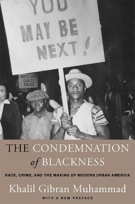 The Condemnation of Blackness: Race, Crime, and the Making of Modern Urban America, With a New Preface by Khalil Gibran Muhammad