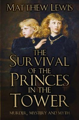 The Survival of the Princes in the Tower: Murder, Mystery and Myth by Matthew Lewis