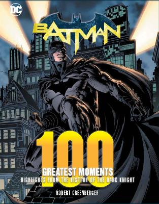 Batman: 100 Greatest Moments: Highlights from the History of The Dark Knight by Robert Greenberger