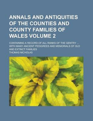Annals and Antiquities of the Counties and County Families of Wales; Containing a Record of All Ranks of the Gentry ... with Many Ancient Pedigrees and Memorials of Old and Extinct Families Volume 2 by Thomas Nicholas