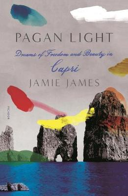 Pagan Light: Dreams of Freedom and Beauty in Capri by Jamie James