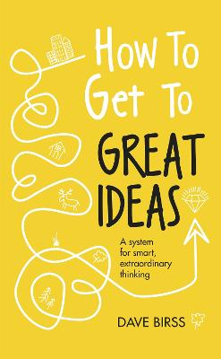 How to Get to Great Ideas: A system for smart, extraordinary thinking by Dave Birss