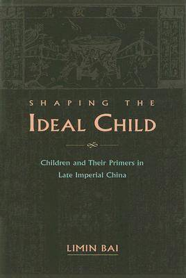 Shaping the Ideal Child: Children and Their Primers in Late Imperial China by Limin Bai