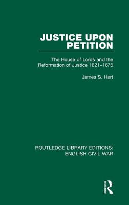 Justice Upon Petition: The House of Lords and the Reformation of Justice 1621-1675 by James S. Hart