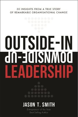 Outside-In Downside-Up Leadership: 50 Insight from a Remarkable True Story by Jason T. Smith