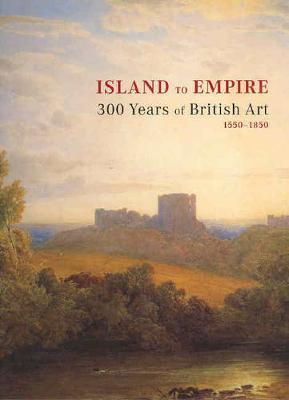 Island to Empire: 300 Years of British Art 1550-1850 by Ron Radford