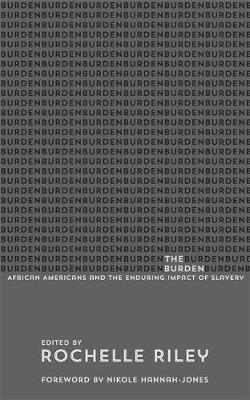 The Burden: African Americans and the Enduring Impact of Slavery by Rochelle Riley
