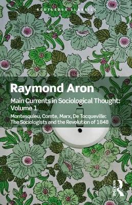 Main Currents in Sociological Thought: Volume One: Montesquieu, Comte, Marx, De Tocqueville: The Sociologists and the Revolution of 1848 by Raymond Aron