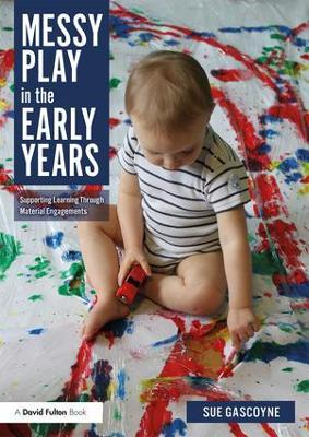 Messy Play in the Early Years: Supporting Learning through Material Engagements by Sue Gascoyne