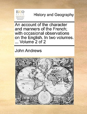 An Account of the Character and Manners of the French; With Occasional Observations on the English. in Two Volumes. ... Volume 2 of 2 by Visiting Fellow John Andrews