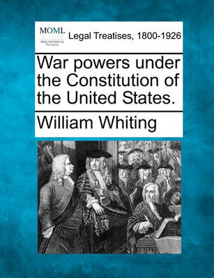 War Powers Under the Constitution of the United States. by Dr William Whiting