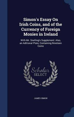 Simon's Essay on Irish Coins, and of the Currency of Foreign Monies in Ireland by James Simon