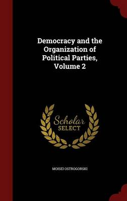 Democracy and the Organization of Political Parties; Volume 2 by Moisei Ostrogorski