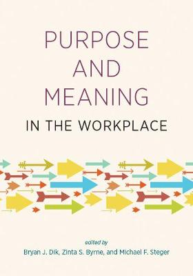 Purpose and Meaning in the Workplace by Bryan J. Dik