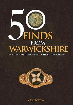 50 Finds From Warwickshire by Angie Bolton