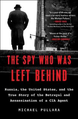The Spy Who Was Left Behind: Russia, the United States, and the True Story of the Betrayal and Assassination of a CIA Agent book