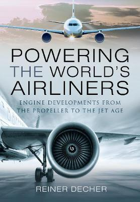 Powering the World's Airliners: Engine Developments from the Propeller to the Jet Age by Reiner Decher