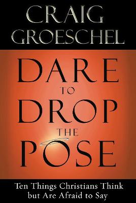 Dare to Drop the Pose: Ten Things Christians Think But are Afraid to Say by Craig Groeschel