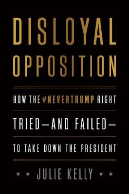 Disloyal Opposition: How the Nevertrump Right Tried--And Failed--To Take Down the President by Julie Kelly