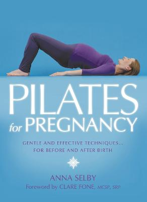 Pilates for Pregnancy: Gentle and Effective Techniques...for Before and After Birth by Anna Selby