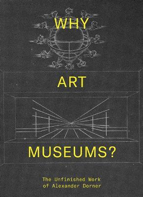 Why Art Museums?: The Unfinished Work of Alexander Dorner by Sarah Ganz Blythe
