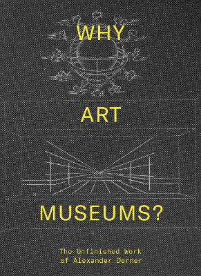 Why Art Museums?: The Unfinished Work of Alexander Dorner by Sarah Ganz Blythe