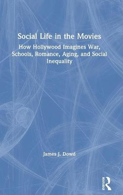 Social Life in the Movies: How Hollywood Imagines War, Schools, Romance, Aging, and Social Inequality by James J. Dowd