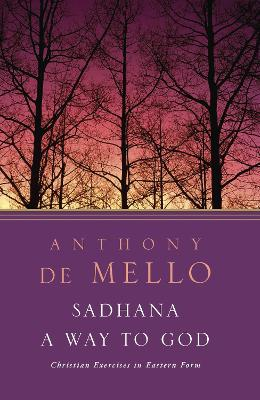 Sadhana: A Way to God - Christian Exercises in Eastern Form by Anthony de Mello