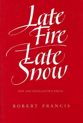 Late Fire, Late Snow by Robert Francis