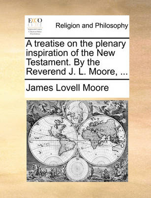 A Treatise on the Plenary Inspiration of the New Testament. by the Reverend J. L. Moore, ... book