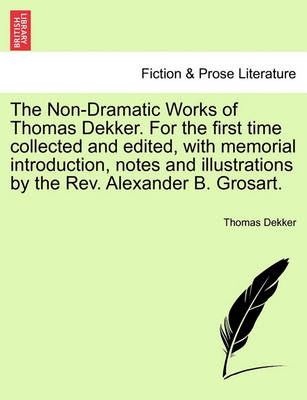 The Non-Dramatic Works of Thomas Dekker. for the First Time Collected and Edited, with Memorial Introduction, Notes and Illustrations by the REV. Alexander B. Grosart. by Thomas Dekker