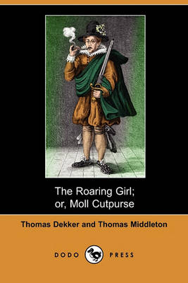 The Roaring Girl; Or, Moll Cutpurse (Dodo Press) by Thomas Dekker