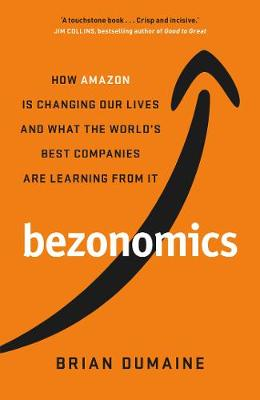 Bezonomics: How Amazon Is Changing Our Lives, and What the World's Best Companies Are Learning from It by Brian Dumaine